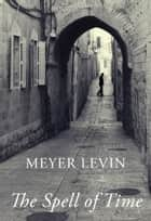 The Spell of Time - A Tale of Love in Jerusalem ebook by Meyer Levin