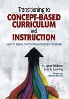 Transitioning to Concept-Based Curriculum and Instruction - How to Bring Content and Process Together ebook by H. Lynn Erickson, Lois A. Lanning