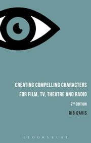 Creating Compelling Characters for Film, TV, Theatre and Radio ebook by Rib Davis