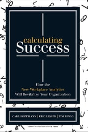 Calculating Success - How the New Workplace Analytics Will Revitalize Your Organization ebook by Carl Hoffmann,Eric Lesser,Tim Ringo