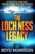 The Loch Ness Legacy ebook by Boyd Morrison
