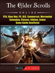 The Elder Scrolls Online, PS4, Xbox One, PC, DLC, Summerset, Morrowind, Gameplay, Classes, Addons, Armor, Game Guide Unofficial ebook by HSE Guides