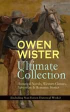 OWEN WISTER Ultimate Collection: Historical Novels, Western Classics, Adventure & Romance Stories (Including Non-Fiction Historical Works) - The Virginian, The Promised Land, A Kinsman of Red Cloud, Lady Baltimore, Lin McLean, Red Man and White, The Dragon of Wantley, Padre Ignacio, Philosophy 4, The Jimmyjohn Boss… ebook by Owen Wister, Frederic Remington, John Stewardson