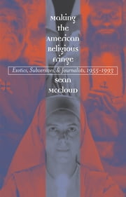 Making the American Religious Fringe - Exotics, Subversives, and Journalists, 1955-1993 ebook by Sean McCloud