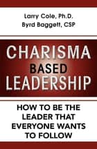 Charisma Based Leadership - How to Be the Leader That Everyone Wants to Follow ebook by Larry Cole, Ph.D., Byrd Baggett,...