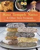 Miso, Tempeh, Natto & Other Tasty Ferments - A Step-by-Step Guide to Fermenting Grains and Beans ebook by Kirsten K. Shockey, Christopher Shockey, David Zilber
