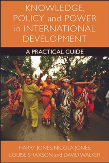Knowledge, policy and power in international development - A practical guide ebook by Jones, Harry,Jones, Nicola A.