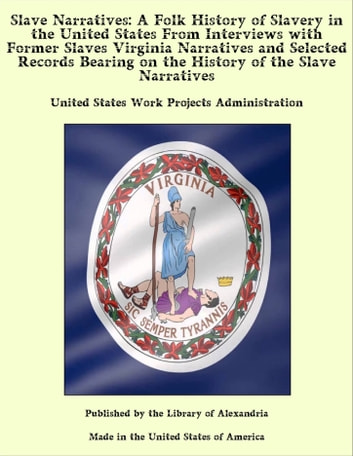 Slave Narratives: A Folk History of Slavery in the United States From Interviews with Former Slaves Virginia Narratives and Selected Records Bearing on the History of the Slave Narratives ebook by United States Work Projects Administration