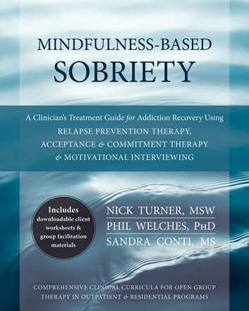 Mindfulness-Based Sobriety - A Clinician's Treatment Guide for Addiction Recovery Using Relapse Prevention Therapy, Acceptance and Commitment Therapy, and Motivational Interviewing ebook by Phil Welches, PhD,Nick Turner, MSW,Sandra Conti, MS