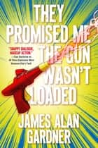 They Promised Me The Gun Wasn't Loaded ebook by James Alan Gardner