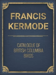 Catalogue of British Columbia Birds ebook by Francis Kermode