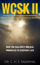 What Christians Should Know (WCSK) Volume II: How You Can Apply Biblical Principles to Everyday Life ebook by Dr. C. H. E. Sadaphal