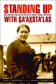 Standing Up with Ga'axsta'las - Jane Constance Cook and the Politics of Memory, Church, and Custom ebook by Leslie A. Robertson,the Kwagu'l Gixsam Clan