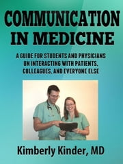 Communication in Medicine: A Guide for Students and Physicians on Interacting With Patients, Colleagues, and Everyone Else ebook by Kimberly Kinder