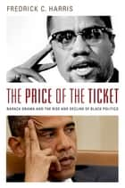 The Price of the Ticket - Barack Obama and the Rise and Decline of Black Politics ebook by Fredrick Harris