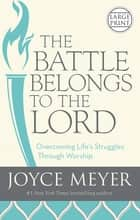 The Battle Belongs to the Lord - Overcoming Life's Struggles Through Worship ebook by Joyce Meyer