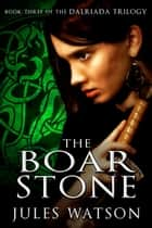 The Boar Stone - Book Three of the Dalriada Trilogy ebook by Jules Watson