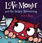 Love Monster and the Scary Something ebook by Rachel Bright