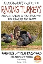 A Beginner's Guide to raising Turkeys: Raising Turkeys in Your Backyard for Pleasure and Profit ebook by Dueep J. Singh