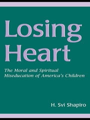 Losing Heart - The Moral and Spiritual Miseducation of America's Children ebook by H. Svi Shapiro