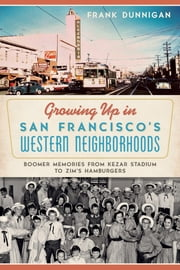 Growing up in San Francisco's Western Neighborhoods - Boomer Memories from Kezar Stadium to Zim's Hamburgers ebook by Frank Dunnigan