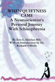 When Quietness Came - A Neuroscientist's Personal Journey With Schizophrenia ebook by Erin L Hawkes