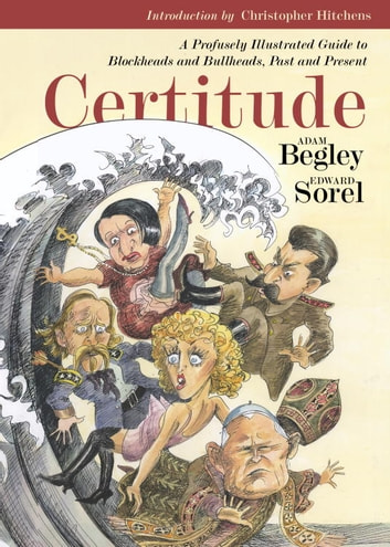 Certitude - A Profusely Illustrated Guide to Blockheads and Bullheads, Past and Present ebook by Adam Begley
