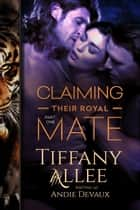 Claiming Their Royal Mate: Part One - Claiming Their Royal Mate, #1 ebook by Tiffany Allee