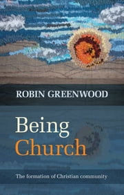Being Church - The formation of Christian community ebook by Robin Greenwood