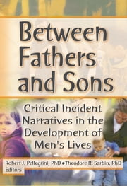 Between Fathers and Sons - Critical Incident Narratives in the Development of Men's Lives ebook by Robert J Pellegrini,Theodore R Sarbin