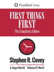 First Things First - The Snapshots Edition ebook by Stephen R. Covey,A. Roger Merrill,Rebecca Merril
