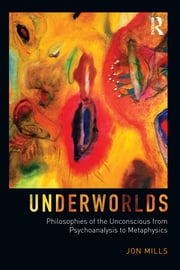 Underworlds: Philosophies of the Unconscious from Psychoanalysis to Metaphysics ebook by Jon Mills