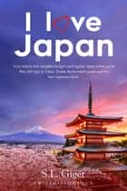 I Love Japan: Your Helpful and Valuable Budget Travel Guide. Japan Travel Guide. Plan DIY Trips in Tokyo, Osaka, Kyoto Travel Guide and the Best Japanese Food. ebook by S. L. Giger