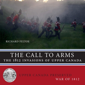 The Call to Arms - The 1812 Invasions of Upper Canada ebook by Richard Feltoe