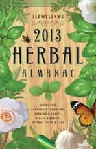 Llewellyn's 2013 Herbal Almanac: Herbs for Growing & Gathering, Cooking & Crafts, Health & Beauty, History, Myth & Lore ebook by Llewellyn