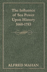 The Influence of Sea Power Upon History, 1660-1783 ebook by Alfred Thayer Mahan
