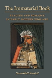 The Immaterial Book - Reading and Romance in Early Modern England ebook by Sarah Wall-Randell