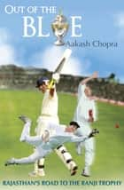 Out Of The Blue : Rajasthan's Road To The Ranji Trophy ebook by Aakash Chopra
