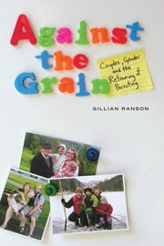 Against the Grain - Couples, Gender, and the Reframing of Parenting ebook by Gillian Ranson