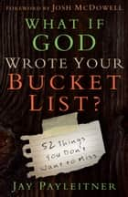 What If God Wrote Your Bucket List? - 52 Things You Don't Want to Miss ebook by Jay Payleitner