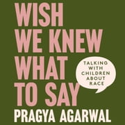 Wish We Knew What to Say - Talking with Children About Race audiobook by Dr Pragya Agarwal