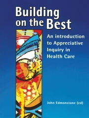 Building on the Best - An introduction to Appreciative Inquiry in health care ebook by
