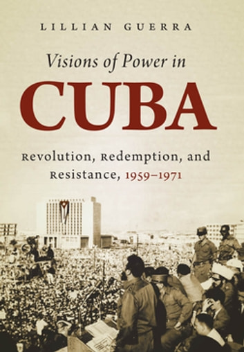 Visions of Power in Cuba - Revolution, Redemption, and Resistance, 1959-1971 ebook by Lillian Guerra
