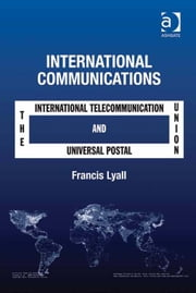 International Communications - The International Telecommunication Union and the Universal Postal Union ebook by Em Prof Francis Lyall