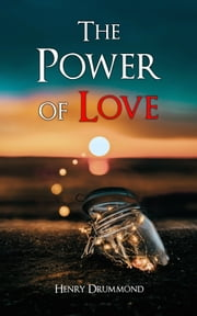 The Power of Love - The Three Elements of a Complete Life; Love, the Greatest Thing in the World; Pax Vobiscum; Eternal Life; The Ideal Man ebook by Henry Drummond