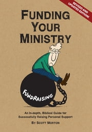 Funding Your Ministry - A Comprehensive Guide for Successfully Raising Personal Support ebook by Scott Morton