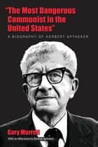 """The Most Dangerous Communist in the United States"" - A Biography of Herbert Aptheker ebook by Gary Murrell, Bettina Aptheker"