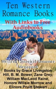 Ten Western Romance Books (With Links to Free Audio Books) - Western Historical Romance Megapack ebook by Grace Livingston Hill, Zane Grey, B. M. Bower