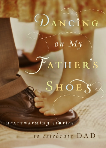 Dancing on My Fathers Shoes - Heartwarming Stories to Celebrate Dad ebook by