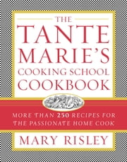 The Tante Marie's Cooking School Cookbook - More Than 250 Recipes for the Passionate Home Cook ebook by Mary S. Risley